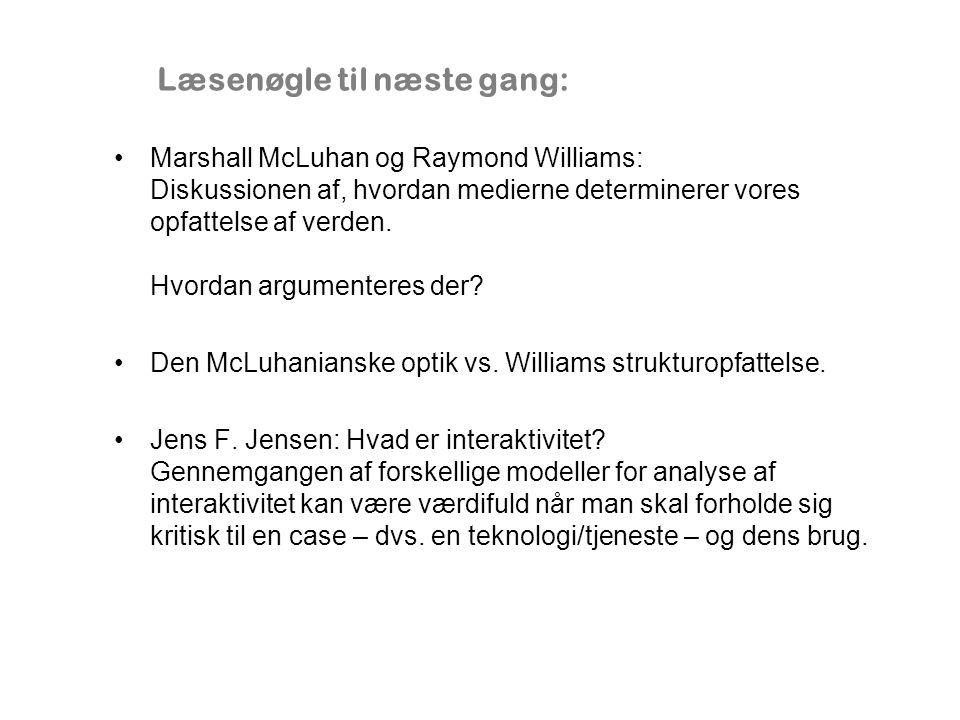 Læsenøgle til næste gang: Marshall McLuhan og Raymond Williams: Diskussionen af, hvordan medierne determinerer vores opfattelse af verden.