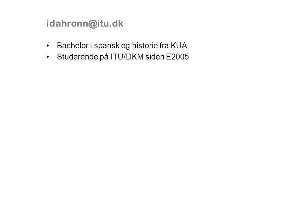 idahronn@itu.dk Bachelor i spansk og historie fra KUA Studerende på ITU/DKM siden E2005