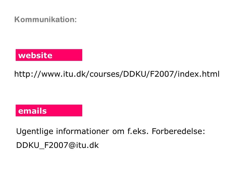 Kommunikation: website emails http://www.itu.dk/courses/DDKU/F2007/index.html Ugentlige informationer om f.eks.