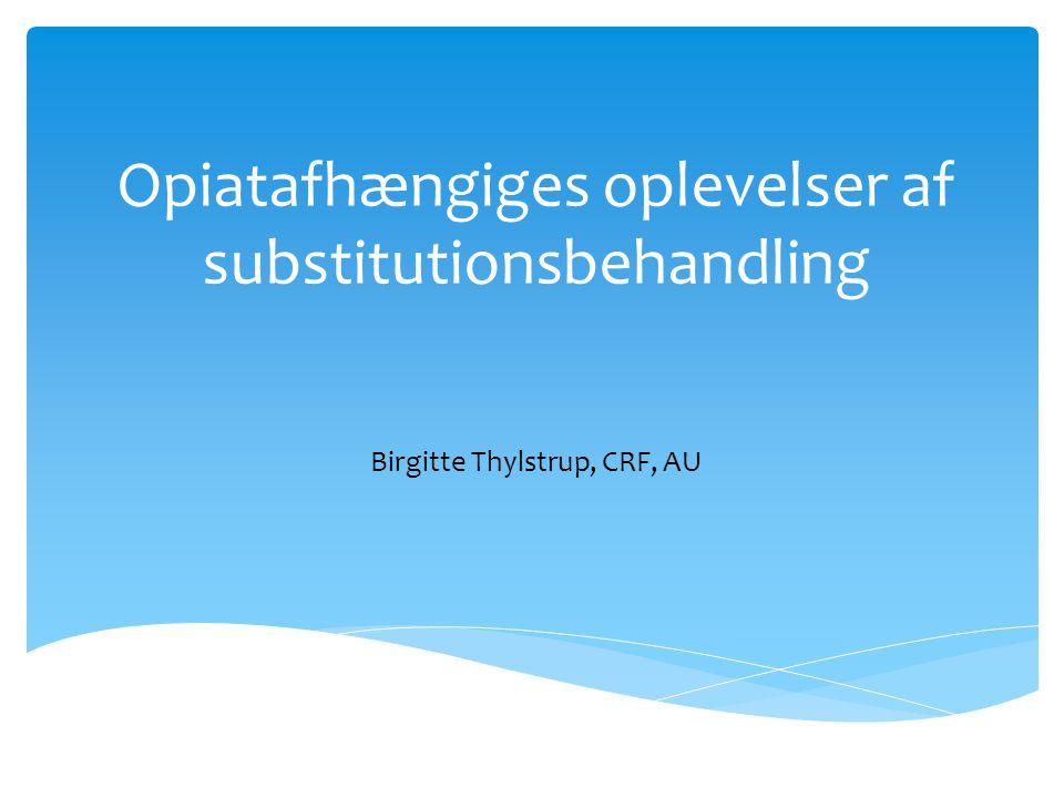 Opiatafhængiges oplevelser af substitutionsbehandling Birgitte Thylstrup, CRF, AU