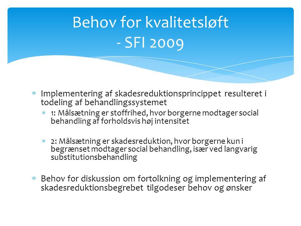  Implementering af skadesreduktionsprincippet resulteret i todeling af behandlingssystemet  1: Målsætning er stoffrihed, hvor borgerne modtager social behandling af forholdsvis høj intensitet  2: Målsætning er skadesreduktion, hvor borgerne kun i begrænset modtager social behandling, især ved langvarig substitutionsbehandling  Behov for diskussion om fortolkning og implementering af skadesreduktionsbegrebet tilgodeser behov og ønsker Behov for kvalitetsløft - SFI 2009