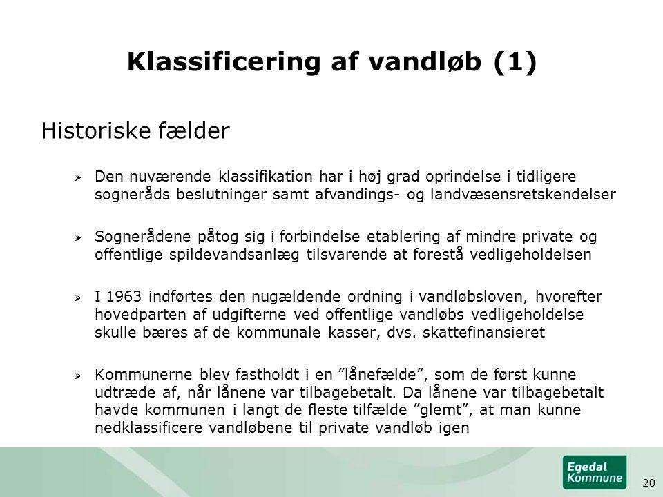 Klassificering af vandløb (1) Historiske fælder  Den nuværende klassifikation har i høj grad oprindelse i tidligere sogneråds beslutninger samt afvandings- og landvæsensretskendelser  Sognerådene påtog sig i forbindelse etablering af mindre private og offentlige spildevandsanlæg tilsvarende at forestå vedligeholdelsen  I 1963 indførtes den nugældende ordning i vandløbsloven, hvorefter hovedparten af udgifterne ved offentlige vandløbs vedligeholdelse skulle bæres af de kommunale kasser, dvs.