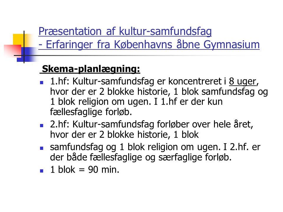 Præsentation af kultur-samfundsfag - Erfaringer fra Københavns åbne Gymnasium Skema-planlægning: 1.hf: Kultur-samfundsfag er koncentreret i 8 uger, hvor der er 2 blokke historie, 1 blok samfundsfag og 1 blok religion om ugen.