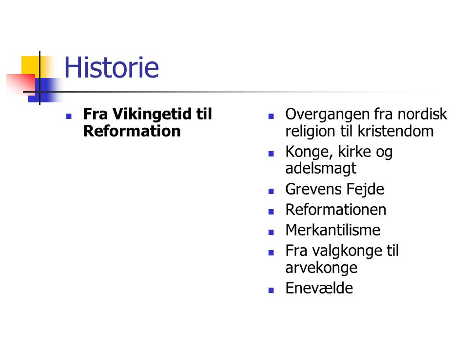 Historie Fra Vikingetid til Reformation Overgangen fra nordisk religion til kristendom Konge, kirke og adelsmagt Grevens Fejde Reformationen Merkantilisme Fra valgkonge til arvekonge Enevælde