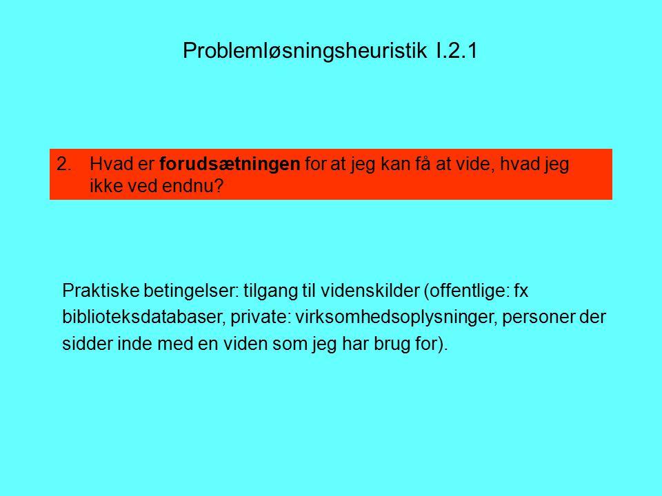 Problemløsningsheuristik I.2.1 Praktiske betingelser: tilgang til videnskilder (offentlige: fx biblioteksdatabaser, private: virksomhedsoplysninger, personer der sidder inde med en viden som jeg har brug for).