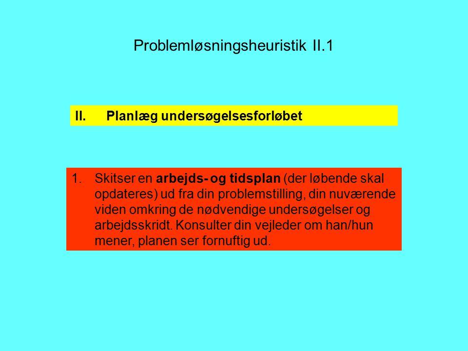 Problemløsningsheuristik II.1 1.Skitser en arbejds- og tidsplan (der løbende skal opdateres) ud fra din problemstilling, din nuværende viden omkring de nødvendige undersøgelser og arbejdsskridt.