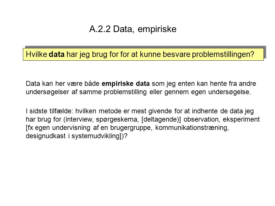 A.2.2 Data, empiriske Hvilke data har jeg brug for for at kunne besvare problemstillingen.