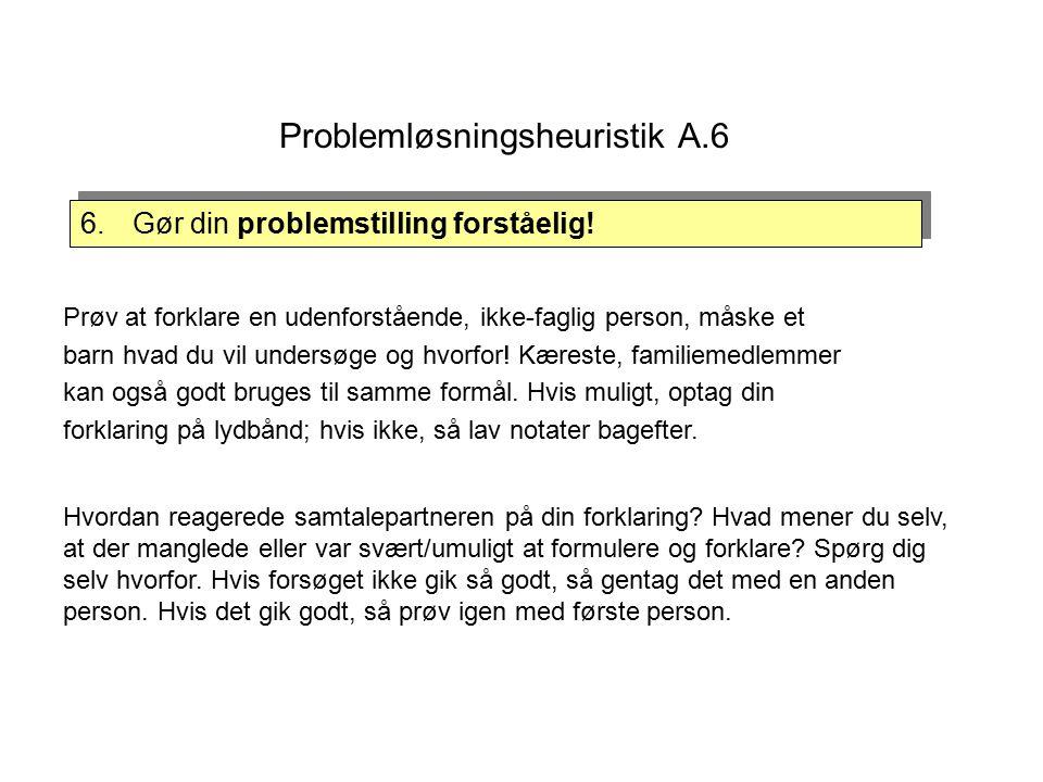 Problemløsningsheuristik A.6 Prøv at forklare en udenforstående, ikke-faglig person, måske et barn hvad du vil undersøge og hvorfor.