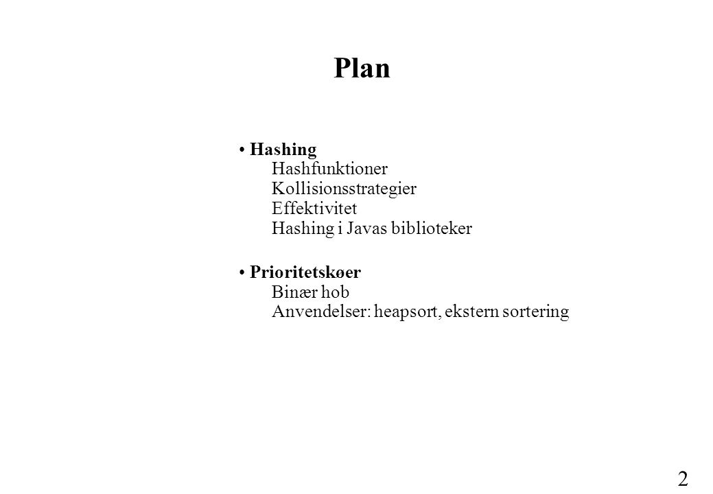 2 Hashing Hashfunktioner Kollisionsstrategier Effektivitet Hashing i Javas biblioteker Prioritetskøer Binær hob Anvendelser: heapsort, ekstern sortering Plan