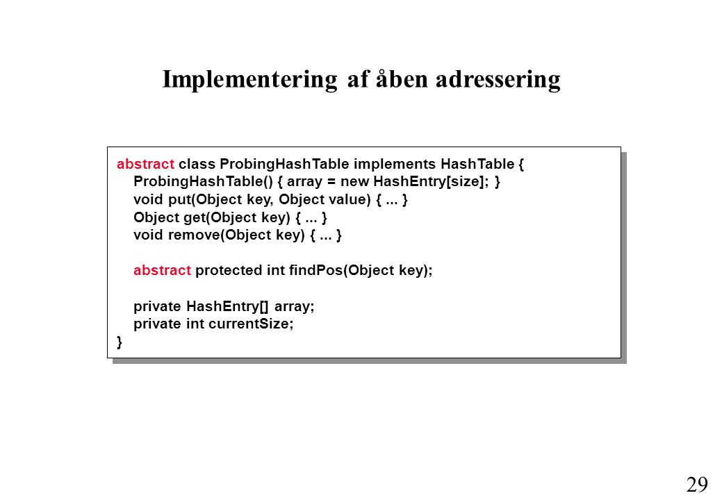 29 Implementering af åben adressering abstract class ProbingHashTable implements HashTable { ProbingHashTable() { array = new HashEntry[size]; } void put(Object key, Object value) {...