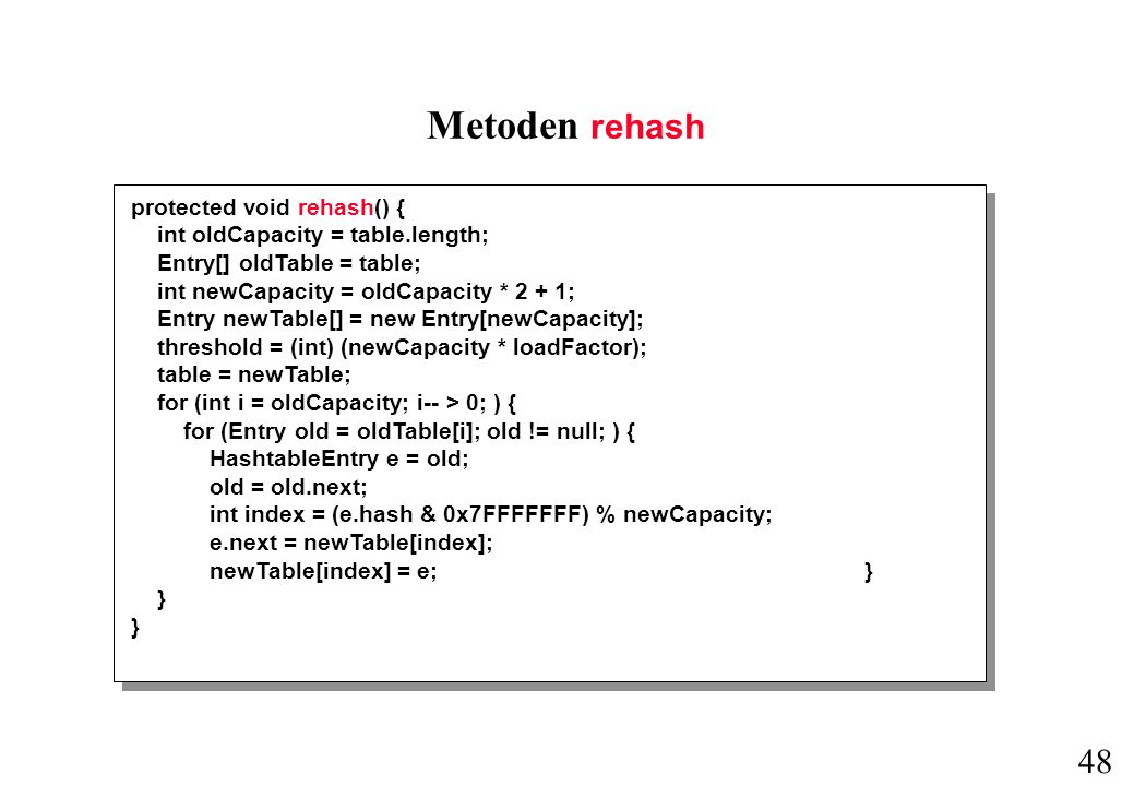 48 Metoden rehash protected void rehash() { int oldCapacity = table.length; Entry[] oldTable = table; int newCapacity = oldCapacity * 2 + 1; Entry newTable[] = new Entry[newCapacity]; threshold = (int) (newCapacity * loadFactor); table = newTable; for (int i = oldCapacity; i-- > 0; ) { for (Entry old = oldTable[i]; old != null; ) { HashtableEntry e = old; old = old.next; int index = (e.hash & 0x7FFFFFFF) % newCapacity; e.next = newTable[index]; newTable[index] = e; } }