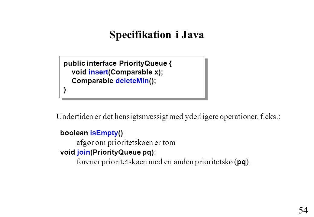 54 Specifikation i Java Undertiden er det hensigtsmæssigt med yderligere operationer, f.eks.: boolean isEmpty() : afgør om prioritetskøen er tom void join(PriorityQueue pq) : forener prioritetskøen med en anden prioritetskø ( pq ).