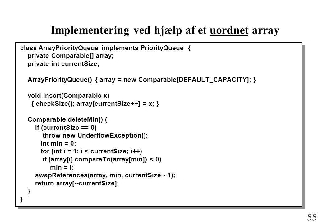 55 Implementering ved hjælp af et uordnet array class ArrayPriorityQueue implements PriorityQueue { private Comparable[] array; private int currentSize; ArrayPriorityQueue() { array = new Comparable[DEFAULT_CAPACITY]; } void insert(Comparable x) { checkSize(); array[currentSize++] = x; } Comparable deleteMin() { if (currentSize == 0) throw new UnderflowException(); int min = 0; for (int i = 1; i < currentSize; i++) if (array[i].compareTo(array[min]) < 0) min = i; swapReferences(array, min, currentSize - 1); return array[--currentSize]; }