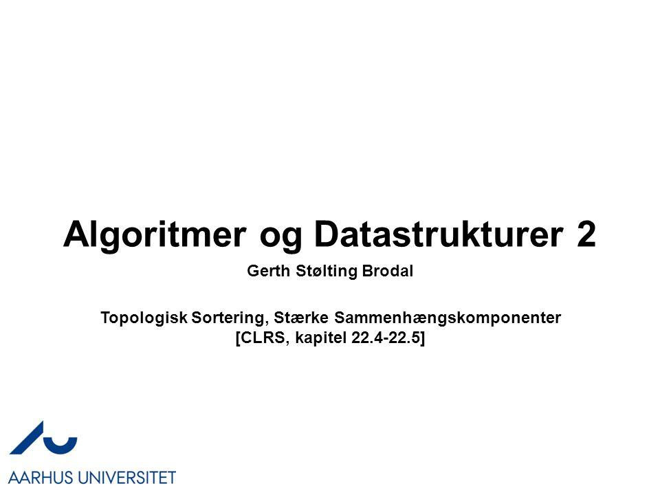 Algoritmer og Datastrukturer 2 Topologisk Sortering, Stærke Sammenhængskomponenter [CLRS, kapitel 22.4-22.5] Gerth Stølting Brodal