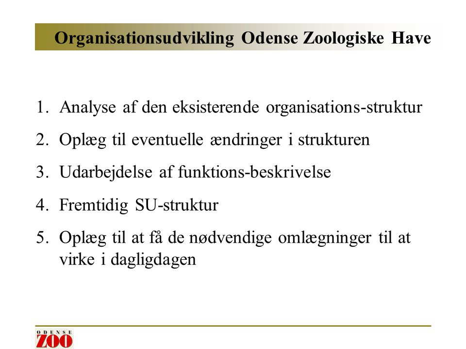 Organisationsudvikling Odense Zoologiske Have 1.Analyse af den eksisterende organisations-struktur 2.Oplæg til eventuelle ændringer i strukturen 3.Udarbejdelse af funktions-beskrivelse 4.Fremtidig SU-struktur 5.Oplæg til at få de nødvendige omlægninger til at virke i dagligdagen