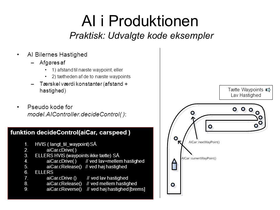 AI i Produktionen Praktisk: Udvalgte kode eksempler AI Bilernes Hastighed –Afgøres af 1) afstand til næste waypoint, eller 2) tætheden af de to næste waypoints –Tærskel værdi konstanter (afstand + hastighed) Pseudo kode for model.AIController.decideControl( ): funktion decideControl(aiCar, carspeed ) 1.HVIS ( langt_til_waypoint) SÅ 2.