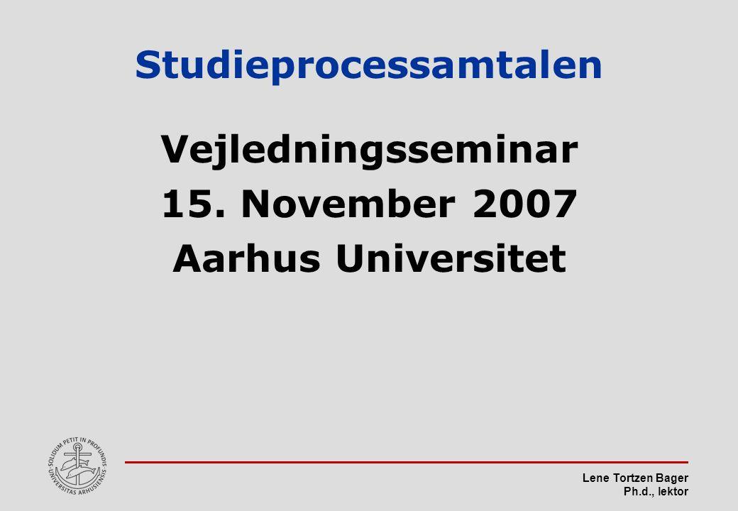 Lene Tortzen Bager Ph.d., lektor Studieprocessamtalen Vejledningsseminar 15.