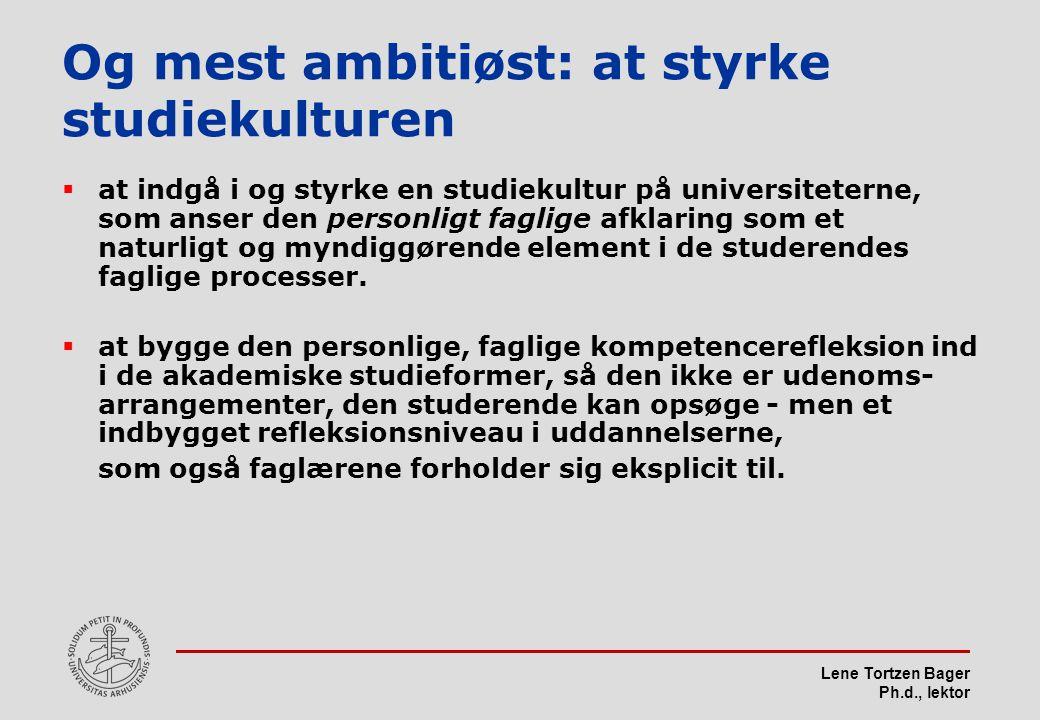 Lene Tortzen Bager Ph.d., lektor Og mest ambitiøst: at styrke studiekulturen  at indgå i og styrke en studiekultur på universiteterne, som anser den personligt faglige afklaring som et naturligt og myndiggørende element i de studerendes faglige processer.