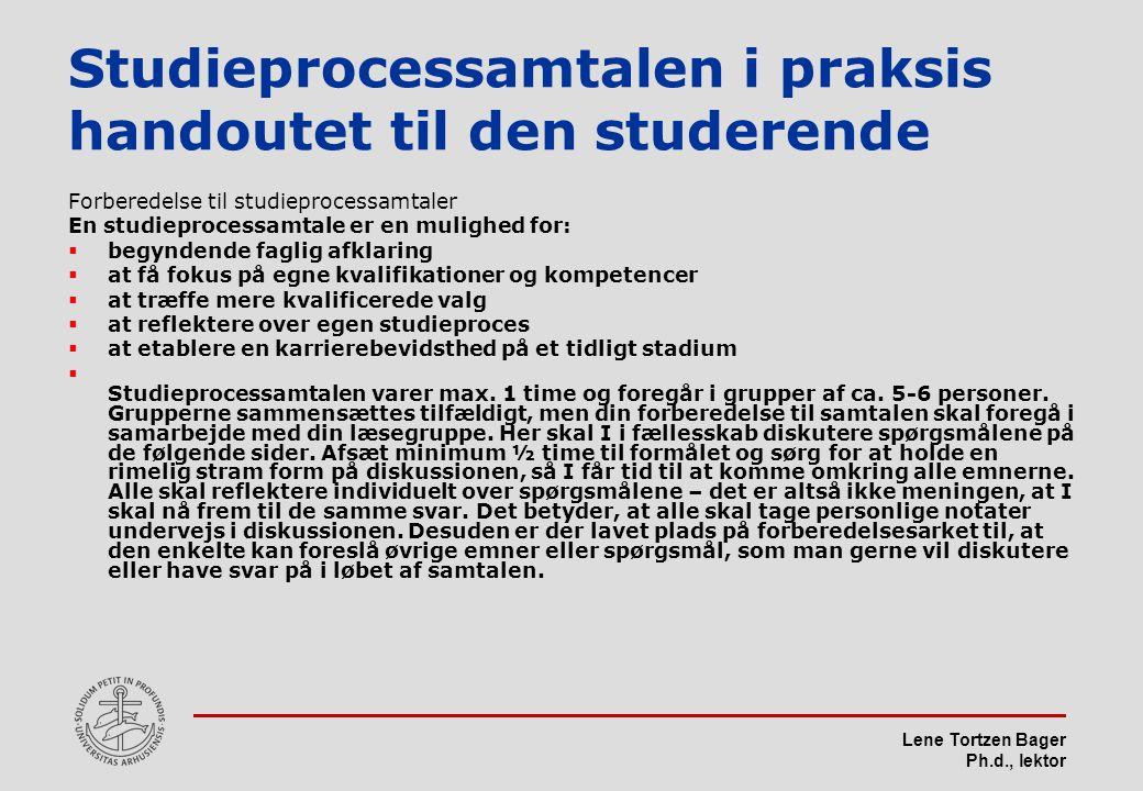 Lene Tortzen Bager Ph.d., lektor Studieprocessamtalen i praksis handoutet til den studerende Forberedelse til studieprocessamtaler En studieprocessamtale er en mulighed for:  begyndende faglig afklaring  at få fokus på egne kvalifikationer og kompetencer  at træffe mere kvalificerede valg  at reflektere over egen studieproces  at etablere en karrierebevidsthed på et tidligt stadium  Studieprocessamtalen varer max.
