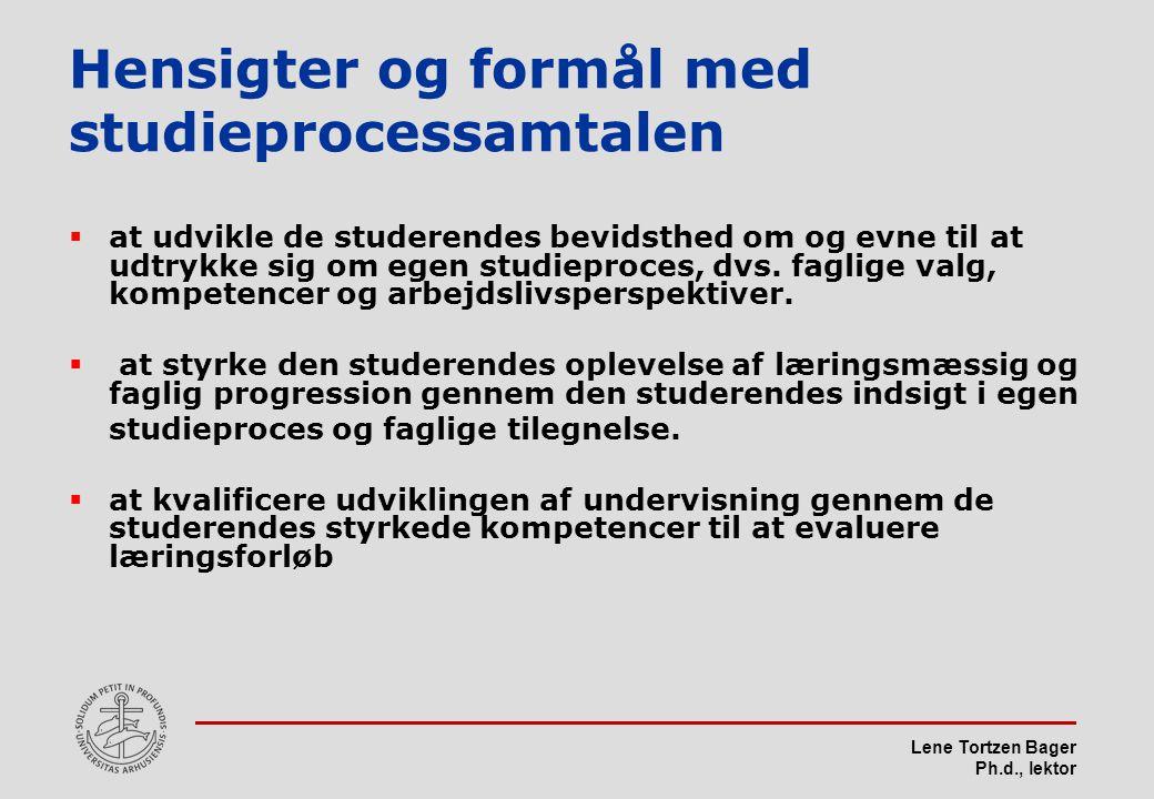 Lene Tortzen Bager Ph.d., lektor Hensigter og formål med studieprocessamtalen  at udvikle de studerendes bevidsthed om og evne til at udtrykke sig om egen studieproces, dvs.