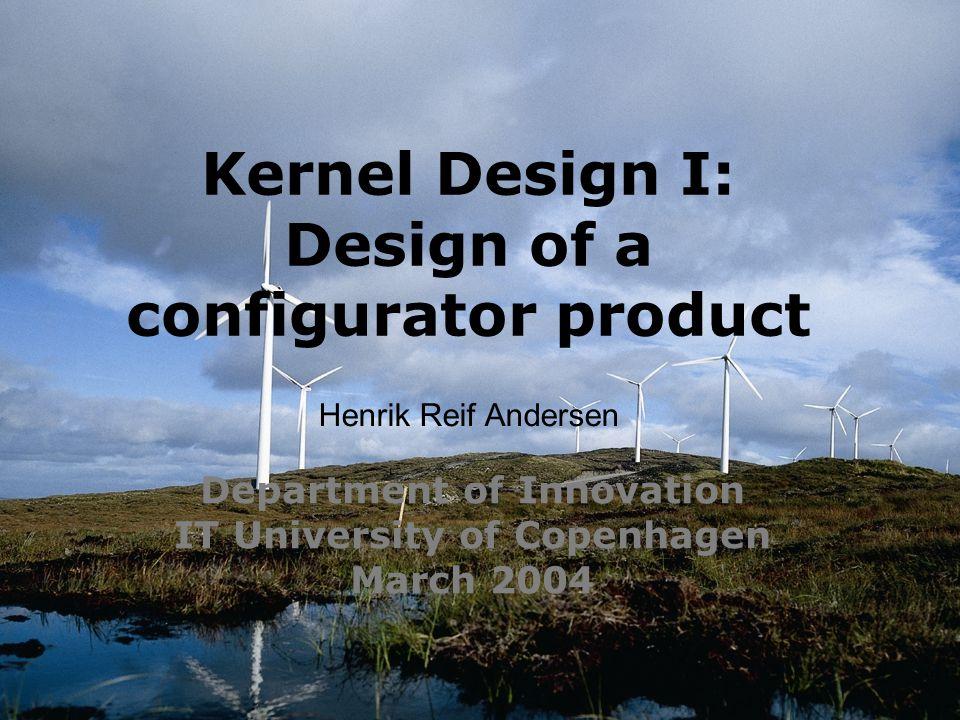 Department of Innovation IT University of Copenhagen March 2004 Kernel Design I: Design of a configurator product Henrik Reif Andersen