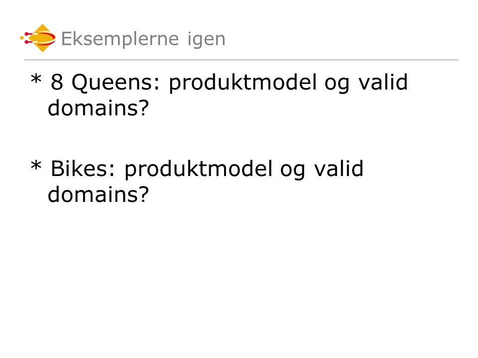 Eksemplerne igen * 8 Queens: produktmodel og valid domains * Bikes: produktmodel og valid domains