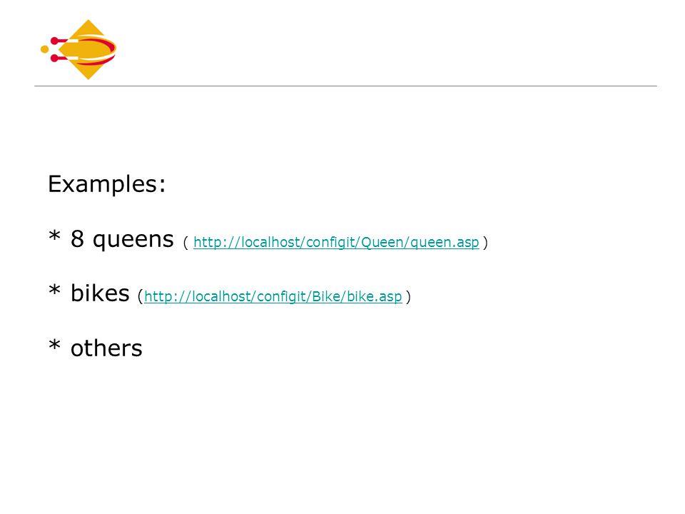 Examples: * 8 queens ( http://localhost/configit/Queen/queen.asp ) * bikes ( http://localhost/configit/Bike/bike.asp ) * othershttp://localhost/configit/Queen/queen.asp http://localhost/configit/Bike/bike.asp