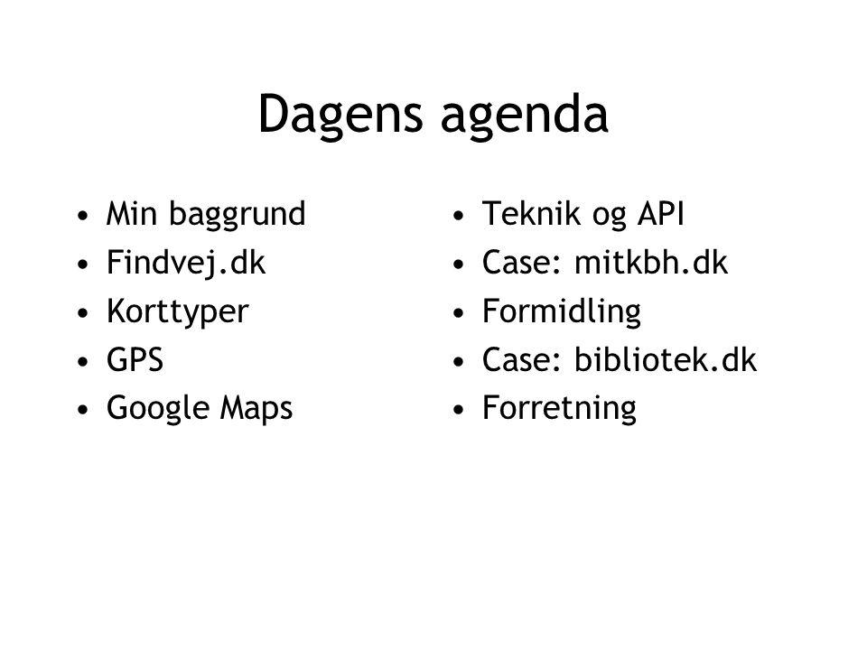 Dagens agenda Min baggrund Findvej.dk Korttyper GPS Google Maps Teknik og API Case: mitkbh.dk Formidling Case: bibliotek.dk Forretning