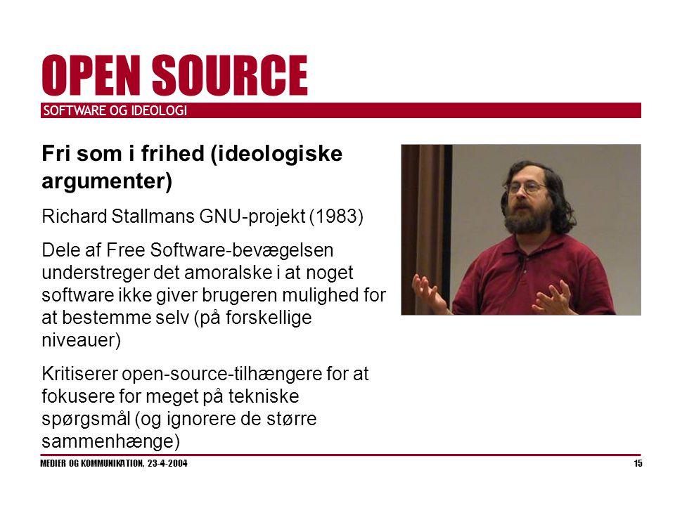 SOFTWARE OG IDEOLOGI MEDIER OG KOMMUNIKATION, 23-4-2004 15 OPEN SOURCE Fri som i frihed (ideologiske argumenter) Richard Stallmans GNU-projekt (1983) Dele af Free Software-bevægelsen understreger det amoralske i at noget software ikke giver brugeren mulighed for at bestemme selv (på forskellige niveauer) Kritiserer open-source-tilhængere for at fokusere for meget på tekniske spørgsmål (og ignorere de større sammenhænge)