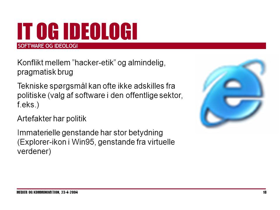 SOFTWARE OG IDEOLOGI MEDIER OG KOMMUNIKATION, 23-4-2004 18 IT OG IDEOLOGI Konflikt mellem hacker-etik og almindelig, pragmatisk brug Tekniske spørgsmål kan ofte ikke adskilles fra politiske (valg af software i den offentlige sektor, f.eks.) Artefakter har politik Immaterielle genstande har stor betydning (Explorer-ikon i Win95, genstande fra virtuelle verdener)