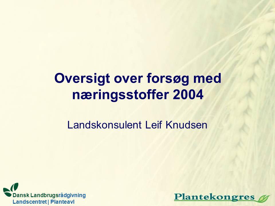 Landskonsulent Leif Knudsen Dansk Landbrugsrådgivning Landscentret | Planteavl Oversigt over forsøg med næringsstoffer 2004