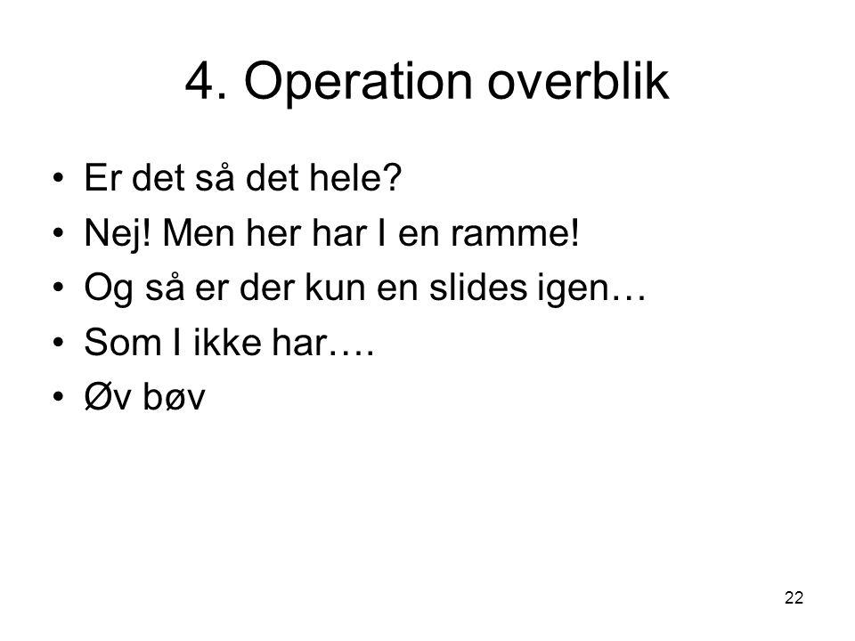 22 4. Operation overblik Er det så det hele. Nej.
