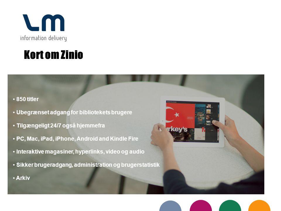 Kort om Zinio 850 titler Ubegrænset adgang for bibliotekets brugere Tilgængeligt 24/7 også hjemmefra PC, Mac, iPad, iPhone, Android and Kindle Fire Interaktive magasiner, hyperlinks, video og audio Sikker brugeradgang, administration og brugerstatistik Arkiv