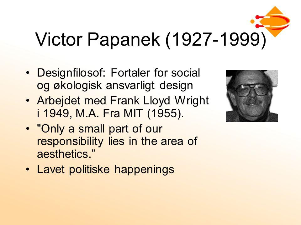 Victor Papanek (1927-1999) Designfilosof: Fortaler for social og økologisk ansvarligt design Arbejdet med Frank Lloyd Wright i 1949, M.A.