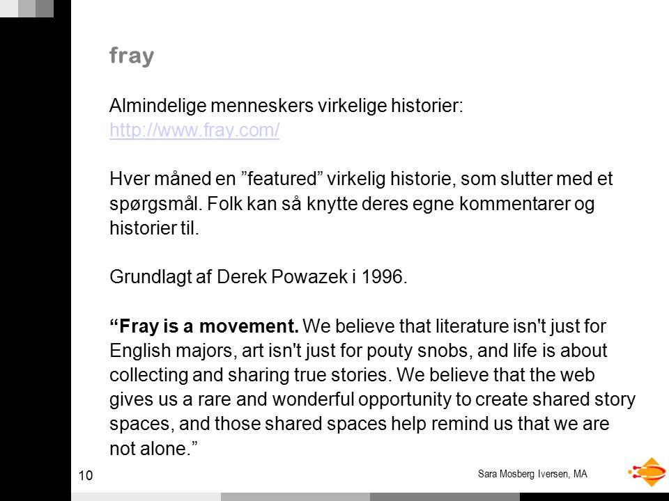 10 Sara Mosberg Iversen, MA fray Almindelige menneskers virkelige historier: http://www.fray.com/ Hver måned en featured virkelig historie, som slutter med et spørgsmål.
