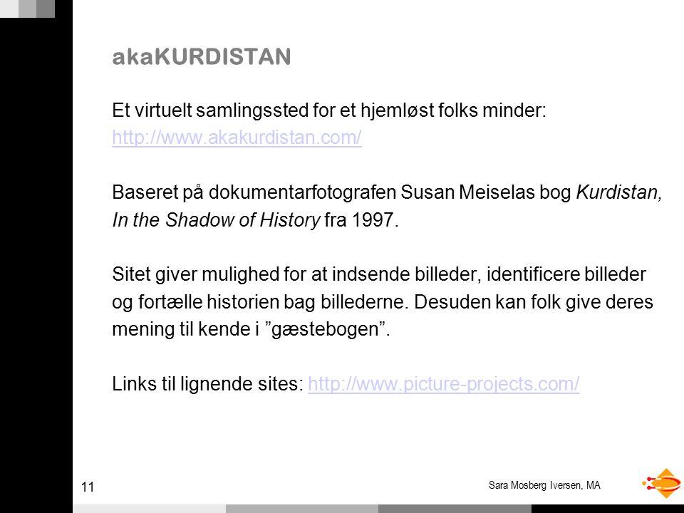 11 Sara Mosberg Iversen, MA akaKURDISTAN Et virtuelt samlingssted for et hjemløst folks minder: http://www.akakurdistan.com/ Baseret på dokumentarfotografen Susan Meiselas bog Kurdistan, In the Shadow of History fra 1997.