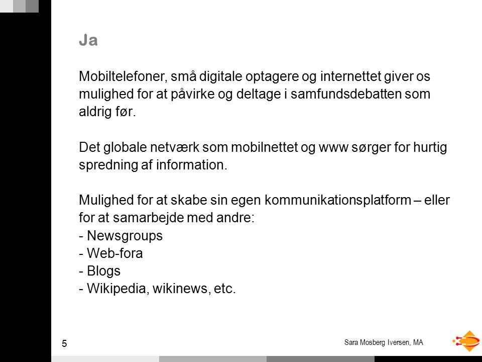 5 Sara Mosberg Iversen, MA Ja Mobiltelefoner, små digitale optagere og internettet giver os mulighed for at påvirke og deltage i samfundsdebatten som aldrig før.