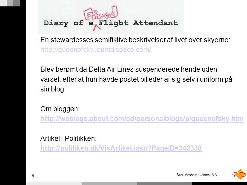 9 Sara Mosberg Iversen, MA En stewardesses semifiktive beskrivelser af livet over skyerne: http://queenofsky.journalspace.com/ Blev berømt da Delta Air Lines suspenderede hende uden varsel, efter at hun havde postet billeder af sig selv i uniform på sin blog.