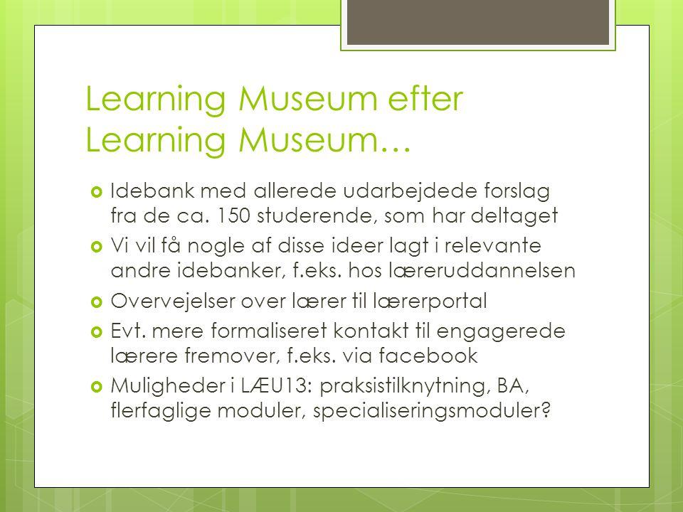 Learning Museum efter Learning Museum…  Idebank med allerede udarbejdede forslag fra de ca.