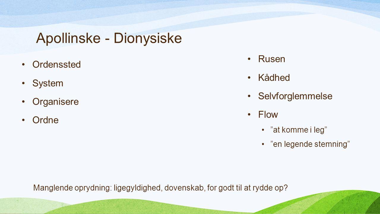 Apollinske - Dionysiske Ordenssted System Organisere Ordne Rusen Kådhed Selvforglemmelse Flow at komme i leg en legende stemning Manglende oprydning: ligegyldighed, dovenskab, for godt til at rydde op