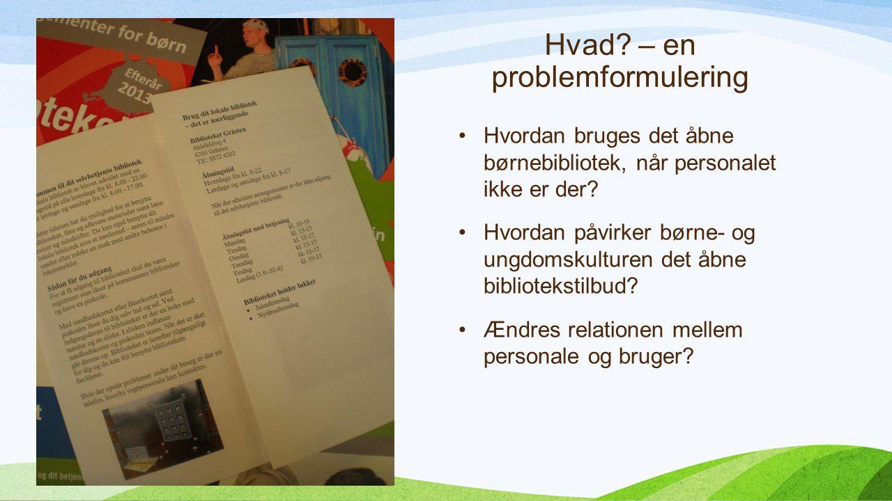 Hvad. – en problemformulering Hvordan bruges det åbne børnebibliotek, når personalet ikke er der.
