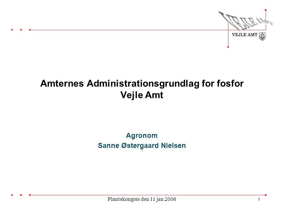 Plantekongres den 11 jan 2006 1 Amternes Administrationsgrundlag for fosfor Vejle Amt Agronom Sanne Østergaard Nielsen