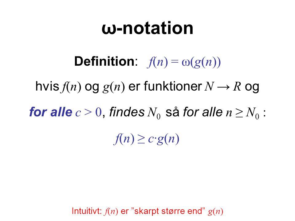 ω-notation Definition: f(n) = ω(g(n)) hvis f(n) og g(n) er funktioner N → R og for alle c > 0, findes N 0 så for alle n ≥ N 0 : f(n) ≥ c·g(n) Intuitivt: f(n) er skarpt større end g(n)