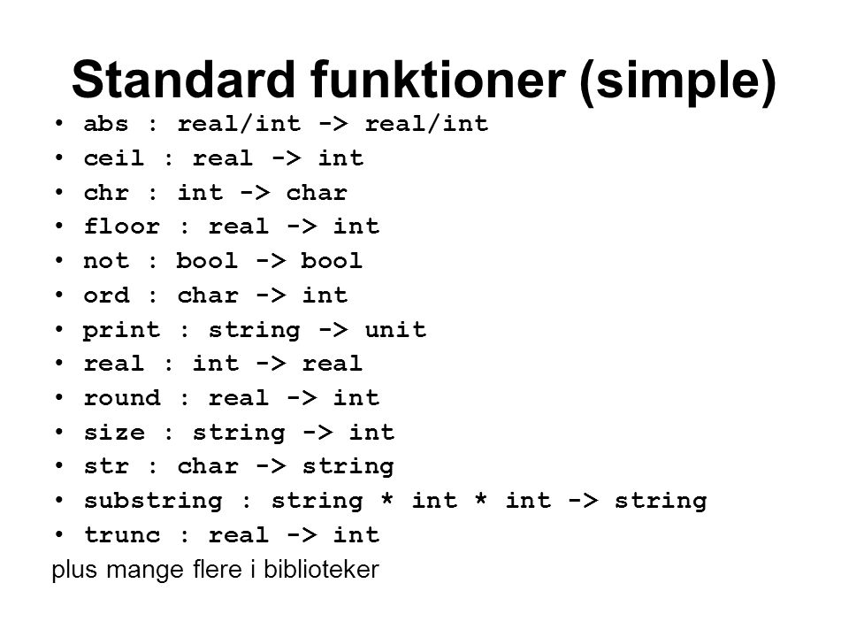 Standard funktioner (simple) abs : real/int -> real/int ceil : real -> int chr : int -> char floor : real -> int not : bool -> bool ord : char -> int print : string -> unit real : int -> real round : real -> int size : string -> int str : char -> string substring : string * int * int -> string trunc : real -> int plus mange flere i biblioteker
