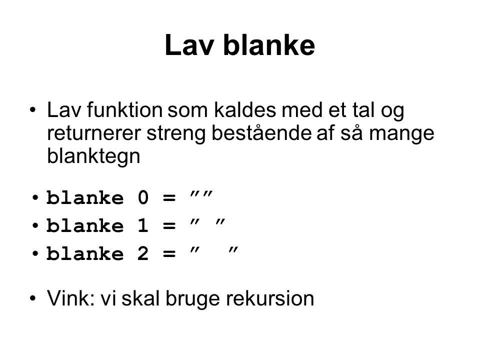 Lav blanke Lav funktion som kaldes med et tal og returnerer streng bestående af så mange blanktegn blanke 0 = blanke 1 = blanke 2 = Vink: vi skal bruge rekursion