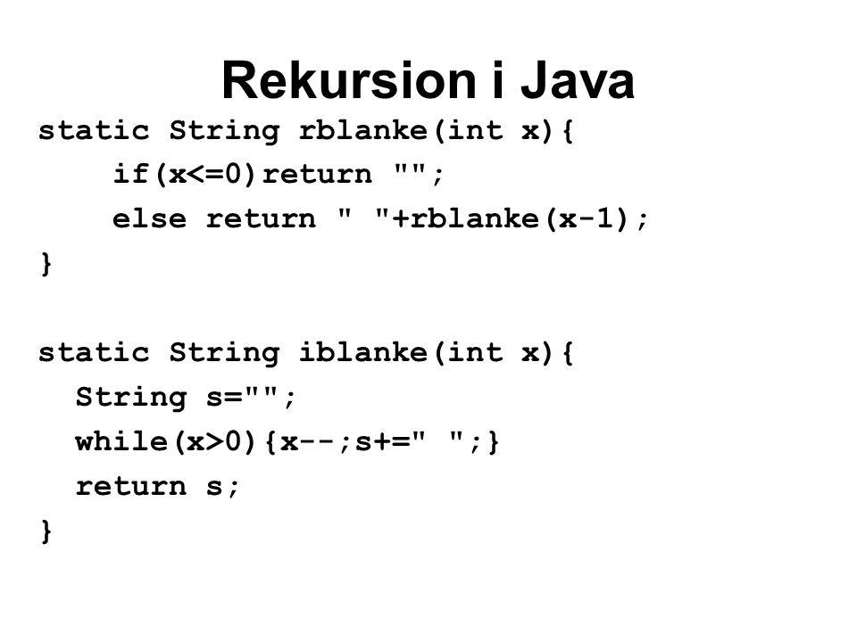 Rekursion i Java static String rblanke(int x){ if(x<=0)return ; else return +rblanke(x-1); } static String iblanke(int x){ String s= ; while(x>0){x--;s+= ;} return s; }