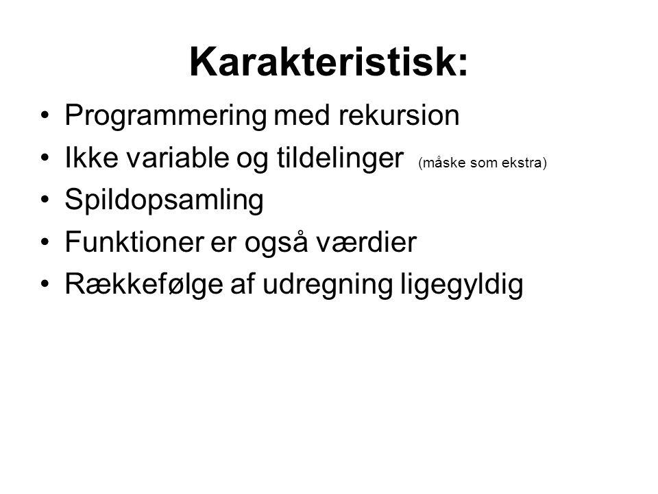 Karakteristisk: Programmering med rekursion Ikke variable og tildelinger (måske som ekstra) Spildopsamling Funktioner er også værdier Rækkefølge af udregning ligegyldig