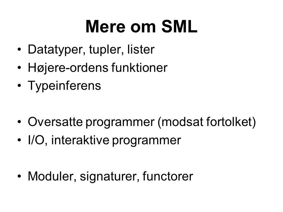 Mere om SML Datatyper, tupler, lister Højere-ordens funktioner Typeinferens Oversatte programmer (modsat fortolket) I/O, interaktive programmer Moduler, signaturer, functorer