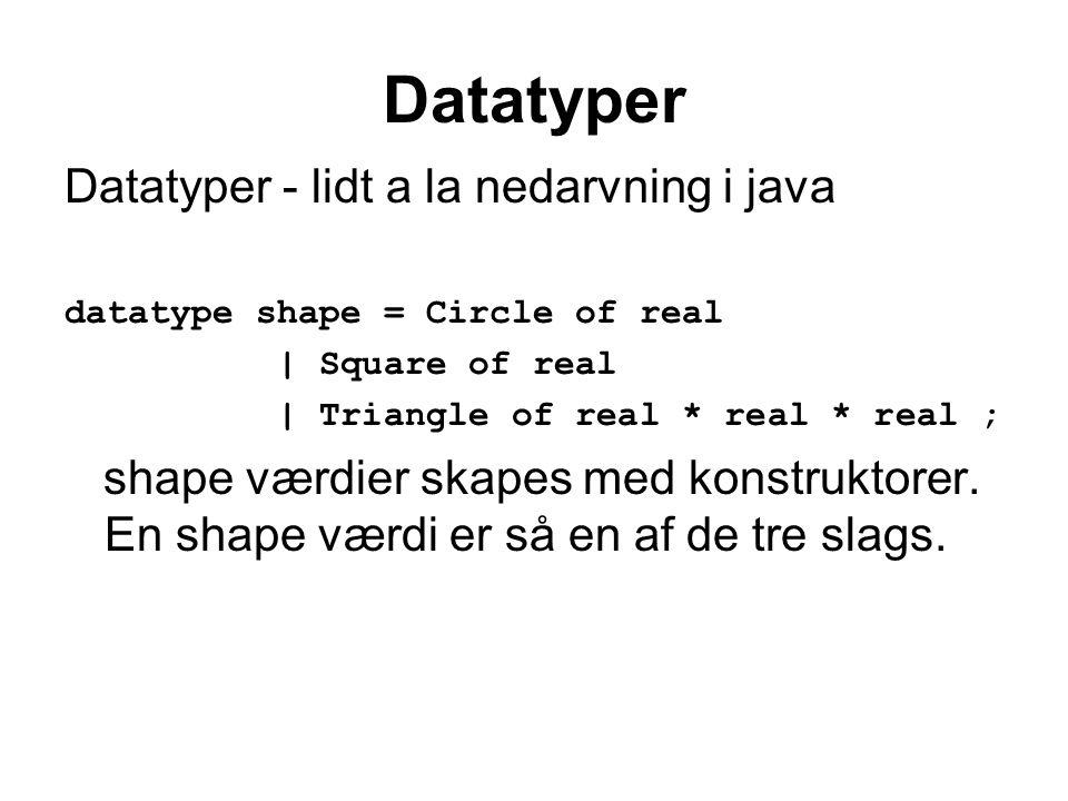 Datatyper Datatyper - lidt a la nedarvning i java datatype shape = Circle of real | Square of real | Triangle of real * real * real ; shape værdier skapes med konstruktorer.