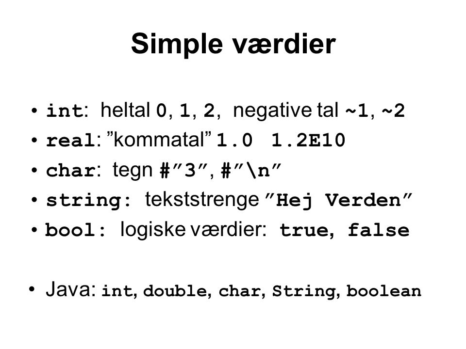 Simple værdier int : heltal 0, 1, 2, negative tal ~1, ~2 real : kommatal 1.0 1.2E10 char : tegn # 3 , # \n string: tekststrenge Hej Verden bool: logiske værdier: true, false Java: int, double, char, String, boolean